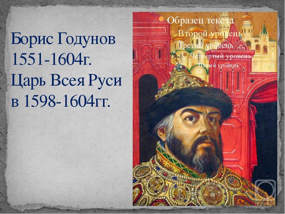 Борис Годунов 1551-1604г. Царь Всея Руси в 1598-1604гг.