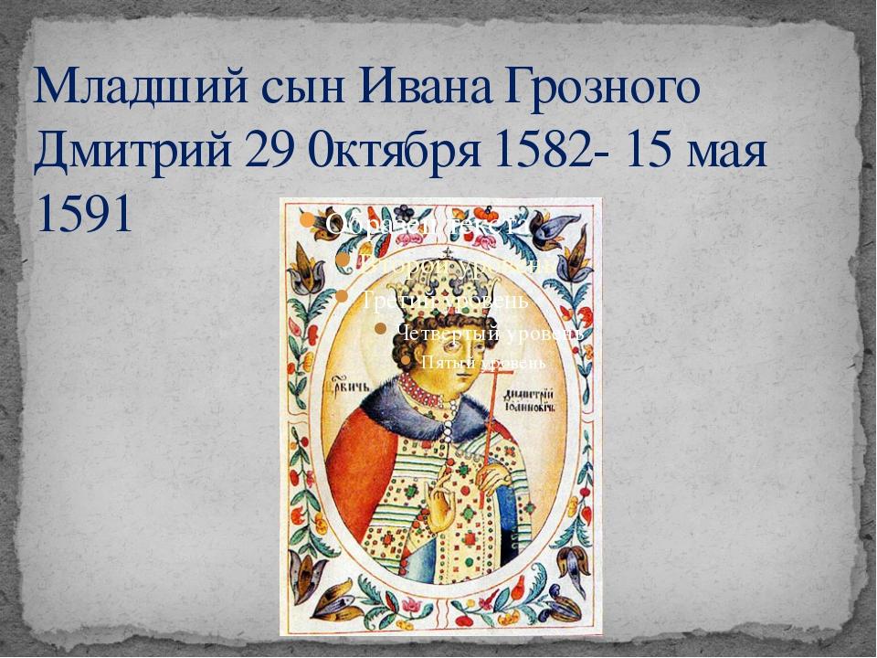 Младший сын Ивана Грозного Дмитрий 29 0ктября 1582- 15 мая 1591