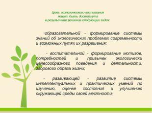 Цель экологического воспитания может быть достигнута в результате решения сле