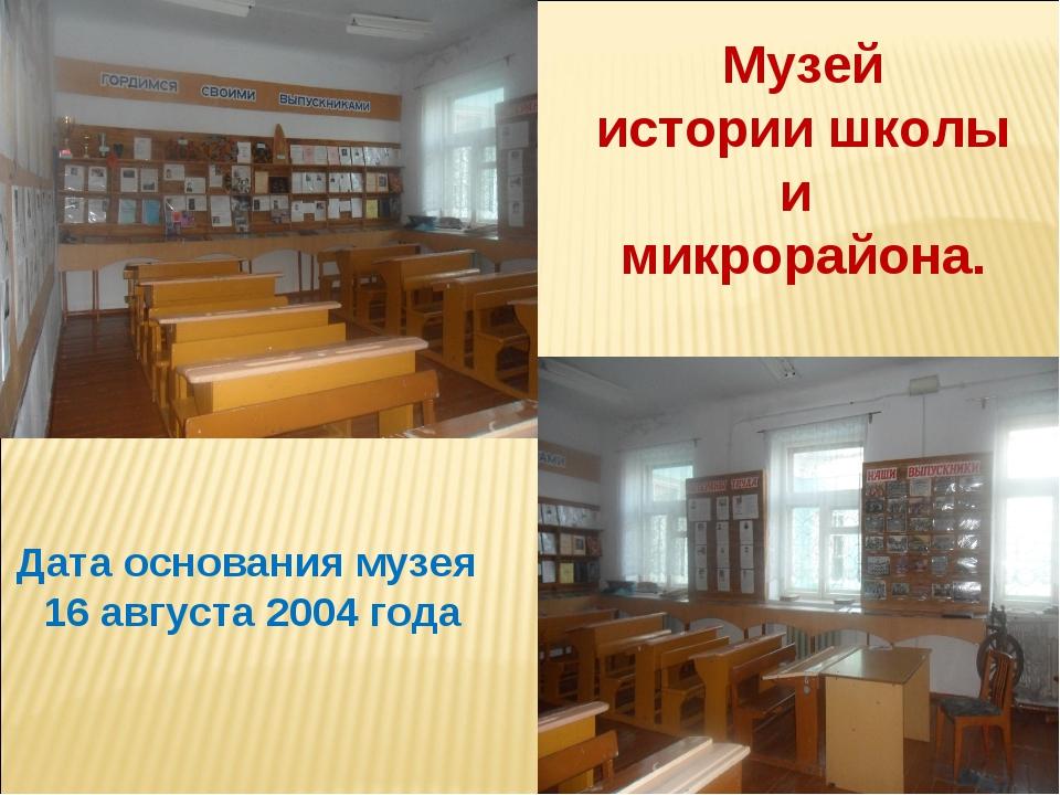 Музей истории школы и микрорайона. Дата основания музея 16 августа 2004 года