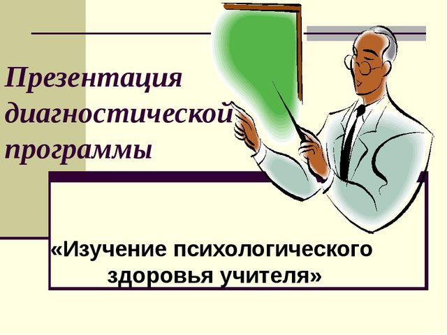 Презентация диагностической программы «Изучение психологического здоровья уч...