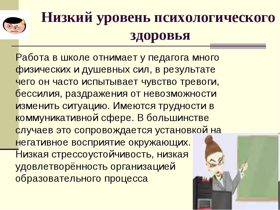 Низкий уровень психологического здоровья Работа в школе отнимает у педагога м...