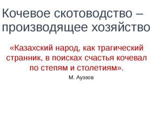 Кочевое скотоводство – производящее хозяйство «Казахский народ, как трагическ
