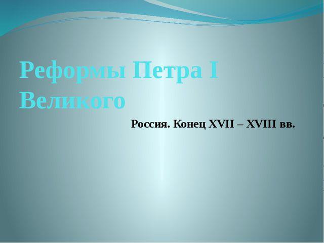 Реформы Петра I Великого Россия. Конец XVII – XVIII вв.