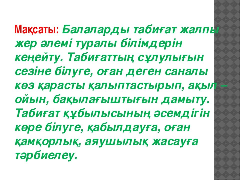 Мақсаты: Балаларды табиғат жалпы жер әлемі туралы білімдерін кеңейту. Табиғат...