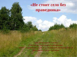 «Не стоит село без праведника» Урок литературы в 9 классе Учитель русского яз