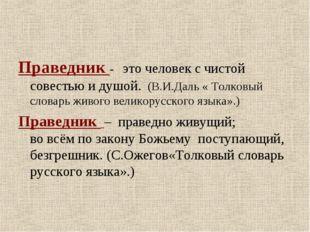Праведник - это человек с чистой совестью и душой. (В.И.Даль « Толковый слова