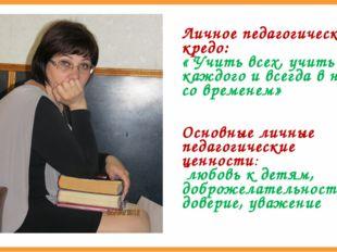 Личное педагогическое кредо: « Учить всех, учить каждого и всегда в ногу со в