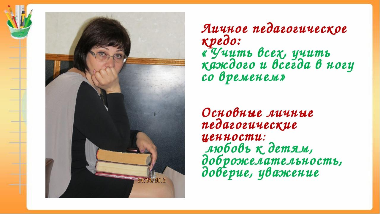 Личное педагогическое кредо: « Учить всех, учить каждого и всегда в ногу со в...