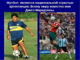 Футбол является национальной страстью аргентинцев. Всему миру известно имя Ди