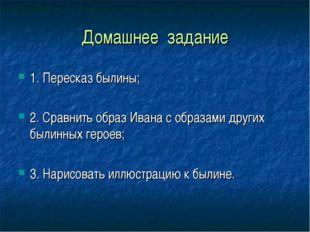 Домашнее задание 1. Пересказ былины; 2. Сравнить образ Ивана с образами други