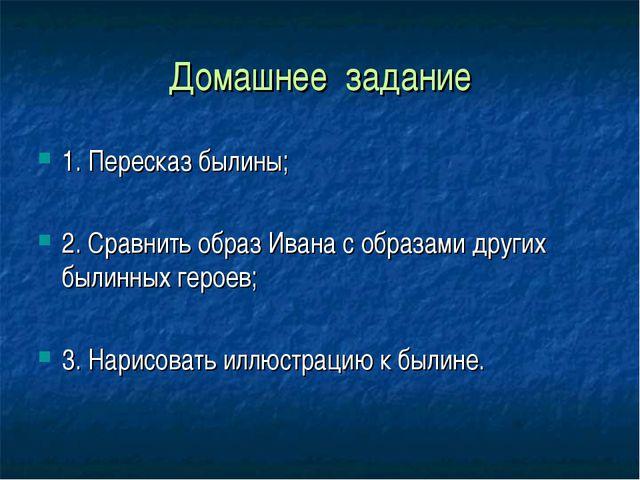 Домашнее задание 1. Пересказ былины; 2. Сравнить образ Ивана с образами други...