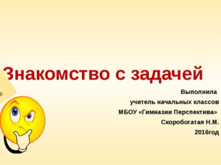 Знакомство с задачей Выполнила учитель начальных классов МБОУ «Гимназии Персп