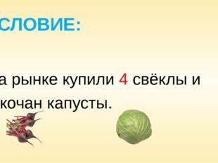 УСЛОВИЕ: На рынке купили 4 свёклы и 1 кочан капусты.