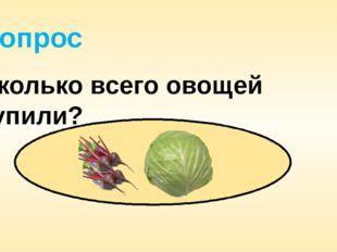 Вопрос Сколько всего овощей купили?