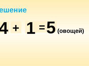 Решение 4 + 1 = 5 (овощей)