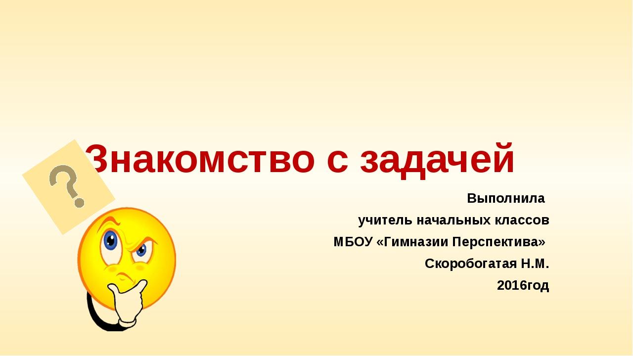 Знакомство с задачей Выполнила учитель начальных классов МБОУ «Гимназии Персп...