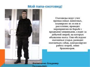 Мой папа-охотовед! Филипченко Владимир Геннадьевич Охотоведы ведут учет промы