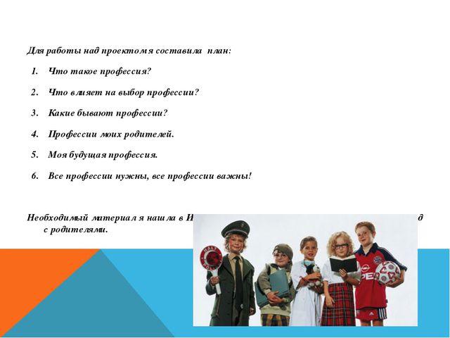 Для работы над проектом я составила план: Что такое профессия? Что влияет на...