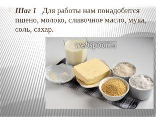 Шаг 1 Для работы нам понадобится пшено, молоко, сливочное масло, мука, соль,