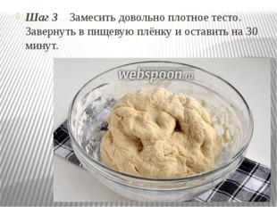 Шаг 3 Замесить довольно плотное тесто. Завернуть в пищевую плёнку и оставить