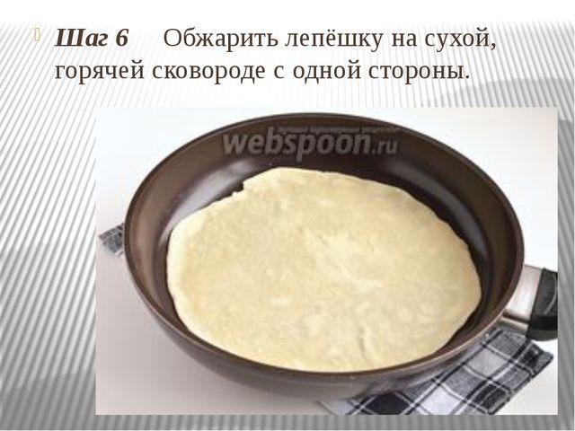 Шаг 6 Обжарить лепёшку на сухой, горячей сковороде с одной стороны.