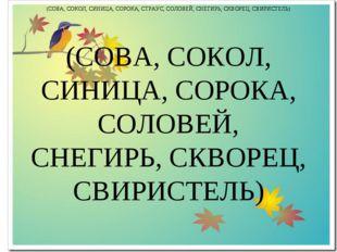 (СОВА, СОКОЛ, СИНИЦА, СОРОКА, СОЛОВЕЙ, СНЕГИРЬ, СКВОРЕЦ, СВИРИСТЕЛЬ) (СОВА, С