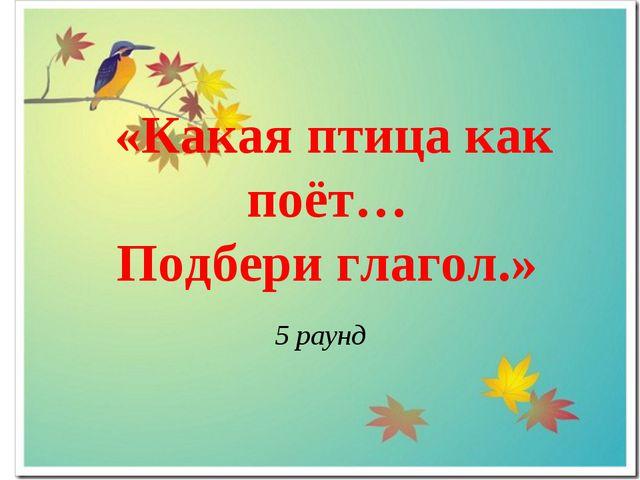 «Какая птица как поёт… Подбери глагол.» 5 раунд