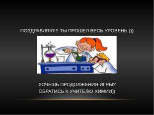 ПОЗДРАВЛЯЮ!!! ТЫ ПРОШЕЛ ВЕСЬ УРОВЕНЬ:))) ХОЧЕШЬ ПРОДОЛЖЕНИЯ ИГРЫ? ОБРАТИСЬ К