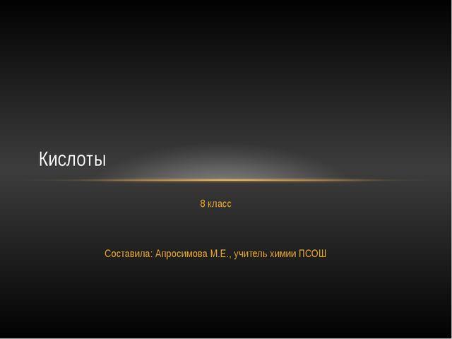 8 класс Составила: Апросимова М.Е., учитель химии ПСОШ Кислоты