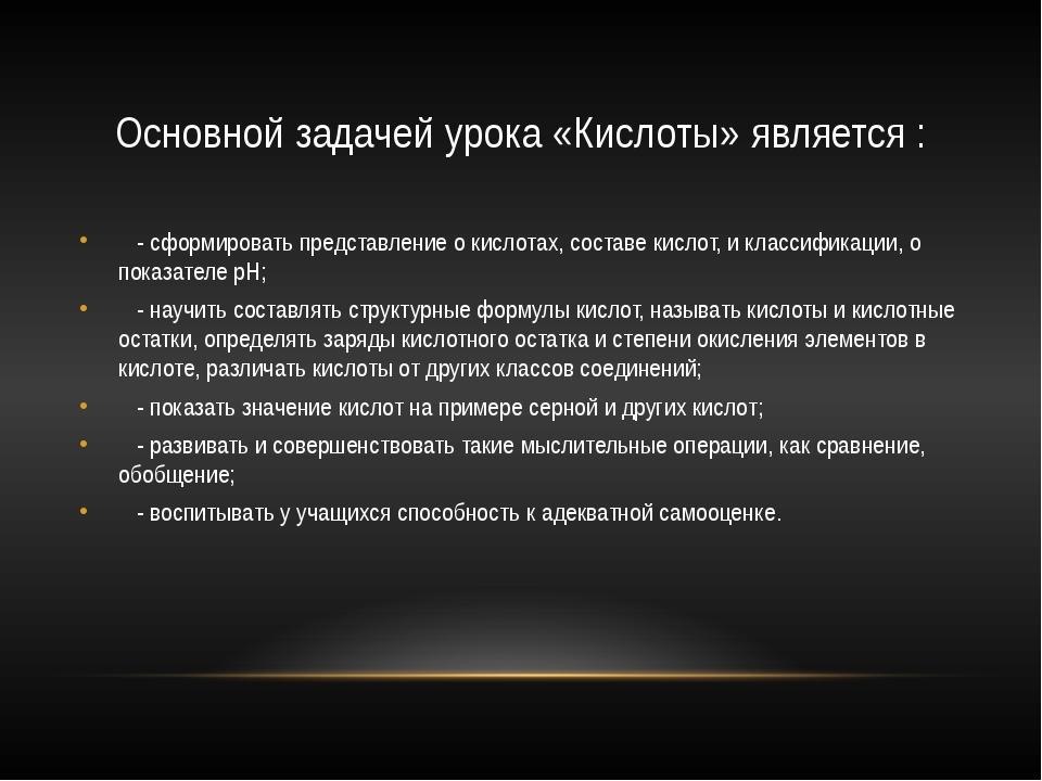 Основной задачей урока «Кислоты» является : - сформировать представление о ки...