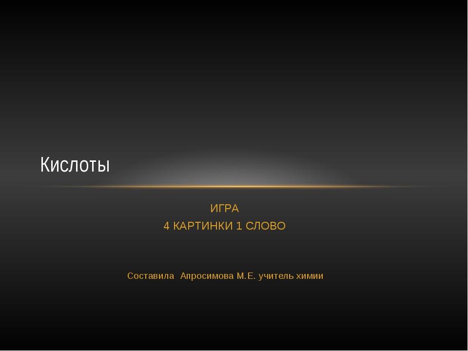 ИГРА 4 КАРТИНКИ 1 СЛОВО Составила Апросимова М.Е. учитель химии Кислоты