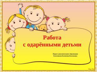 Работа с одарёнными детьми Педагог дополнительного образования Колесникова В