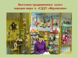 Выставка традиционных кукол народов мира в «ГДДТ «Журавушка»