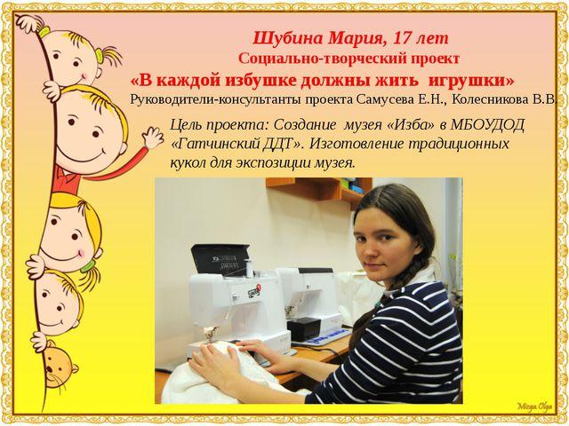 Шубина Мария, 17 лет Социально-творческий проект «В каждой избушке должны жит...