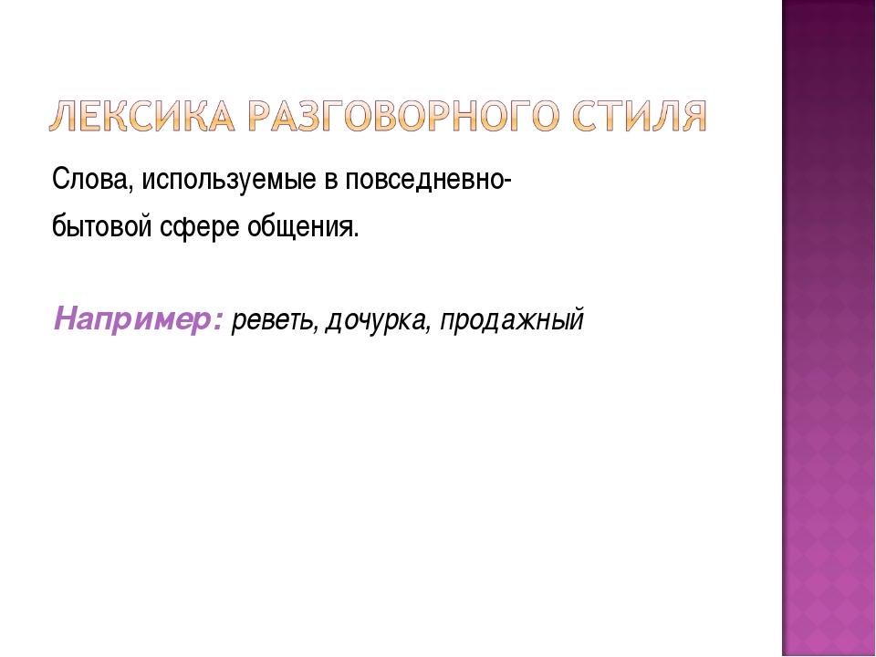 Слова, используемые в повседневно- бытовой сфере общения. Например: реветь, д...