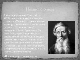 Владимир Иванович Даль (1801 - 1872) – писатель, врач, лексикограф, создатель