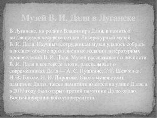 ВЛуганске, на родине Владимира Даля, в память о выдающемся человеке создан Л