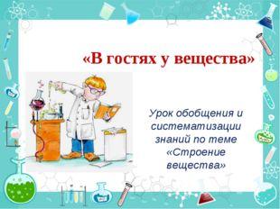 «В гостях у вещества» Урок обобщения и систематизации знаний по теме «Строени
