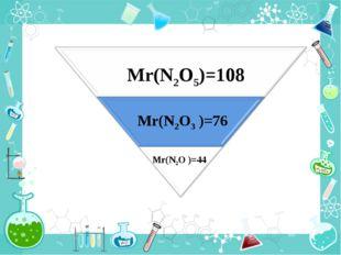 Mr(N2O )=44 Mr(N2O3 )=76 Mr(N2O5)=108