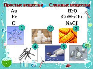 1 2 3 4 5 6 С12Н22О11 Fe Н2О NaCI Au C Сложные вещества Простые вещества