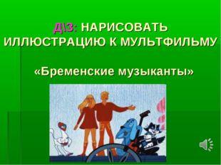 Д\З: НАРИСОВАТЬ ИЛЛЮСТРАЦИЮ К МУЛЬТФИЛЬМУ «Бременские музыканты»