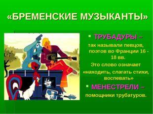 «БРЕМЕНСКИЕ МУЗЫКАНТЫ» ТРУБАДУРЫ – так называли певцов, поэтов во Франции 16