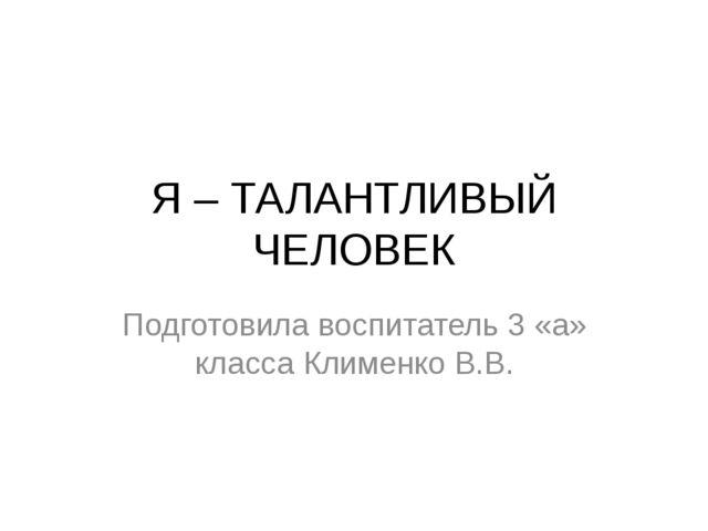 Я – ТАЛАНТЛИВЫЙ ЧЕЛОВЕК Подготовила воспитатель 3 «а» класса Клименко В.В.