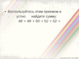 Воспользуйтесь этим приемом и устно найдите сумму: 482+ 492+ 502+ 512+ 52