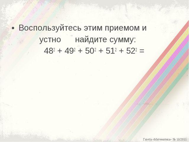 Воспользуйтесь этим приемом и устно найдите сумму: 482+ 492+ 502+ 512+ 52...
