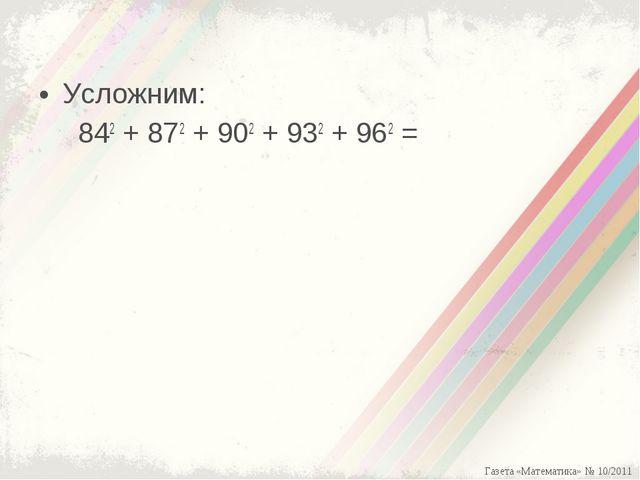 Усложним: 842+ 872+ 902+ 932+ 962= Газета «Математика» № 10/2011