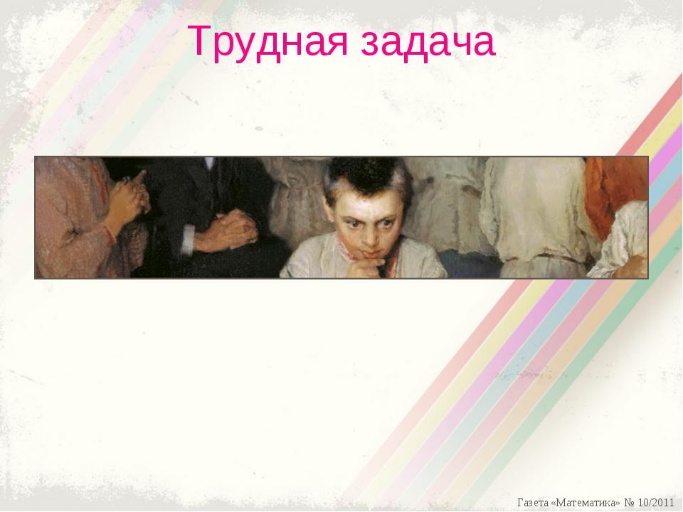 Трудная задача Газета «Математика» № 10/2011