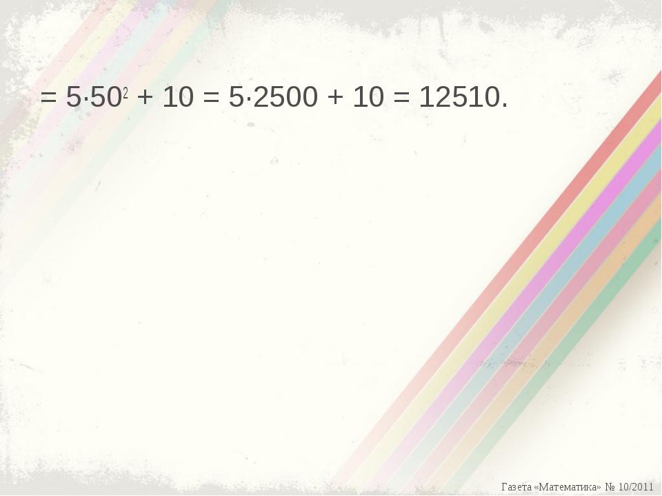 = 5·502+ 10 = 5·2500 + 10 = 12510. Газета «Математика» № 10/2011