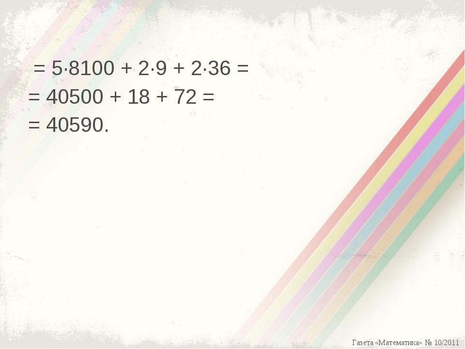 = 5·8100 + 2·9 + 2·36 = = 40500 + 18 + 72 = = 40590. Газета «Математика» № 1...